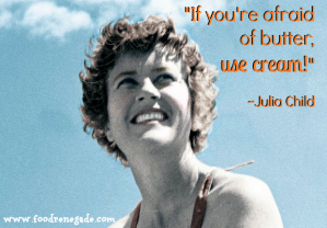 I'm discovering the wonderful recipes of Julia Child. After 30+ years of listening to the low-fat nonsense, I'm taking my healthy eating to a new level of awesomeness! Image source: www.foodrenegade.com.